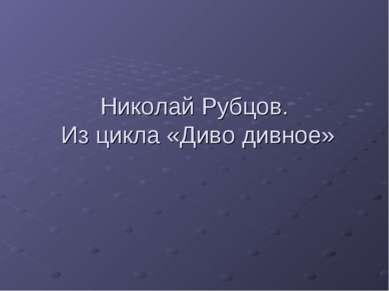 Николай Рубцов. Из цикла «Диво дивное»