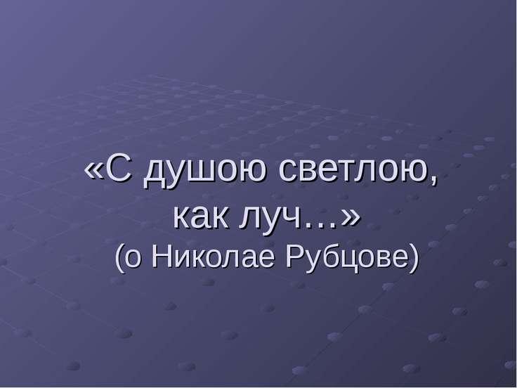 «С душою светлою, как луч…» (о Николае Рубцове)