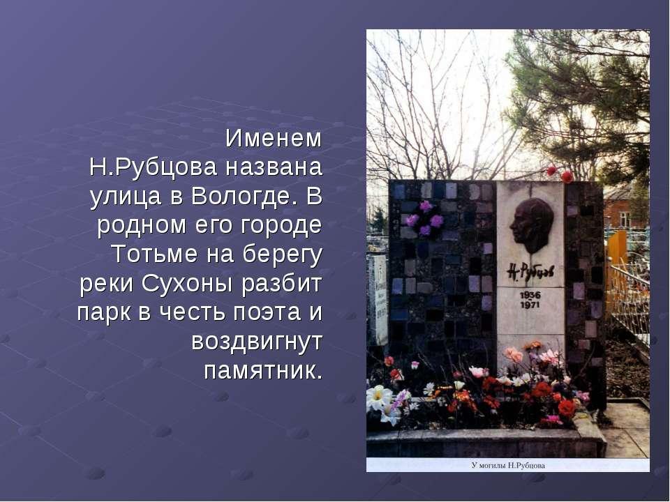 Именем Н.Рубцова названа улица в Вологде. В родном его городе Тотьме на берег...