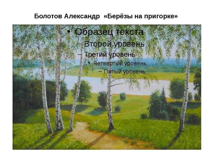 Болотов Александр «Берёзына пригорке»