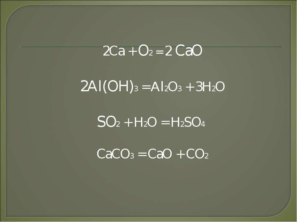 2Ca + O2 = 2 CaO 2Al(OH)3 = Al2O3 + 3H2O SO2 + H2O = H2SO4 CaCO3 = CaO + CO2
