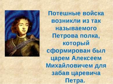 Потешные войска возникли из так называемого Петрова полка, который сформирова...