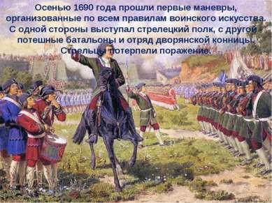 Осенью 1690 года прошли первые маневры, организованные по всем правилам воинс...