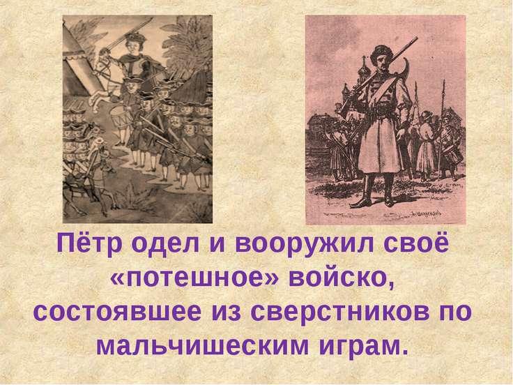 Пётр одел и вооружил своё «потешное» войско, состоявшее из сверстников по мал...