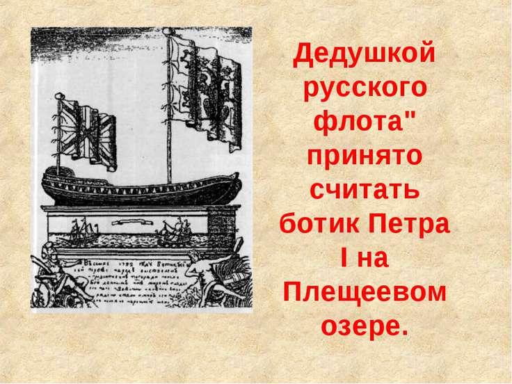 """Дедушкой русского флота"""" принято считать ботик Петра I на Плещеевом озере."""