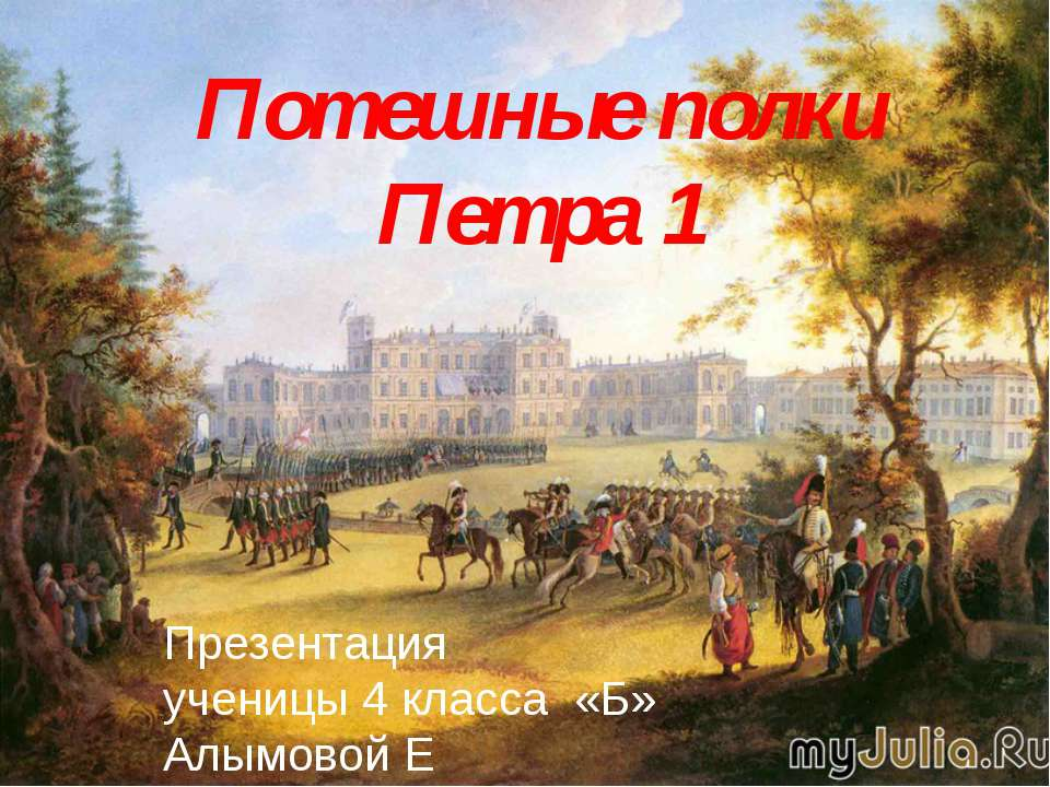 Потешные полки Петра 1 Презентация ученицы 4 класса «Б» Алымовой Е