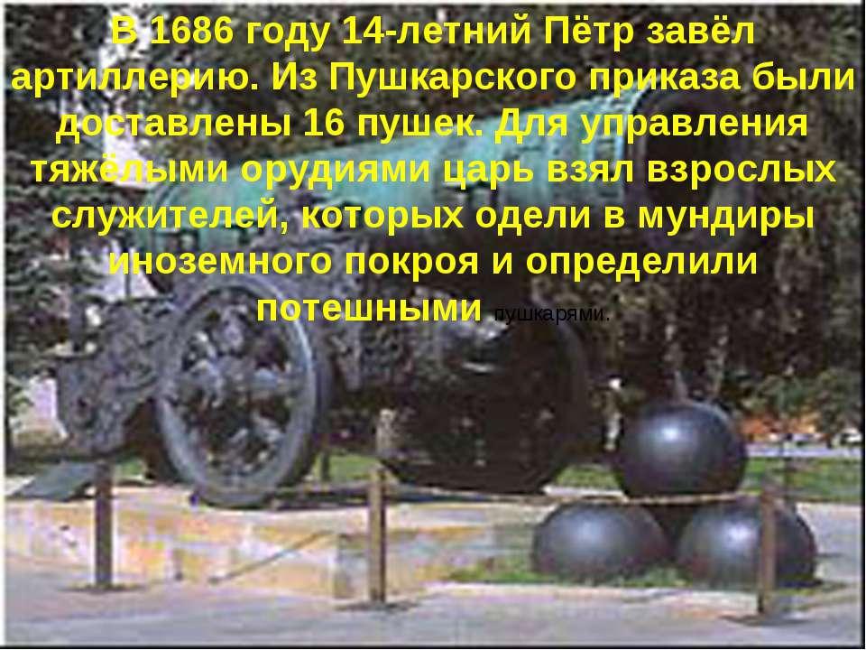 В 1686 году 14-летний Пётр завёл артиллерию. Из Пушкарского приказа были дост...
