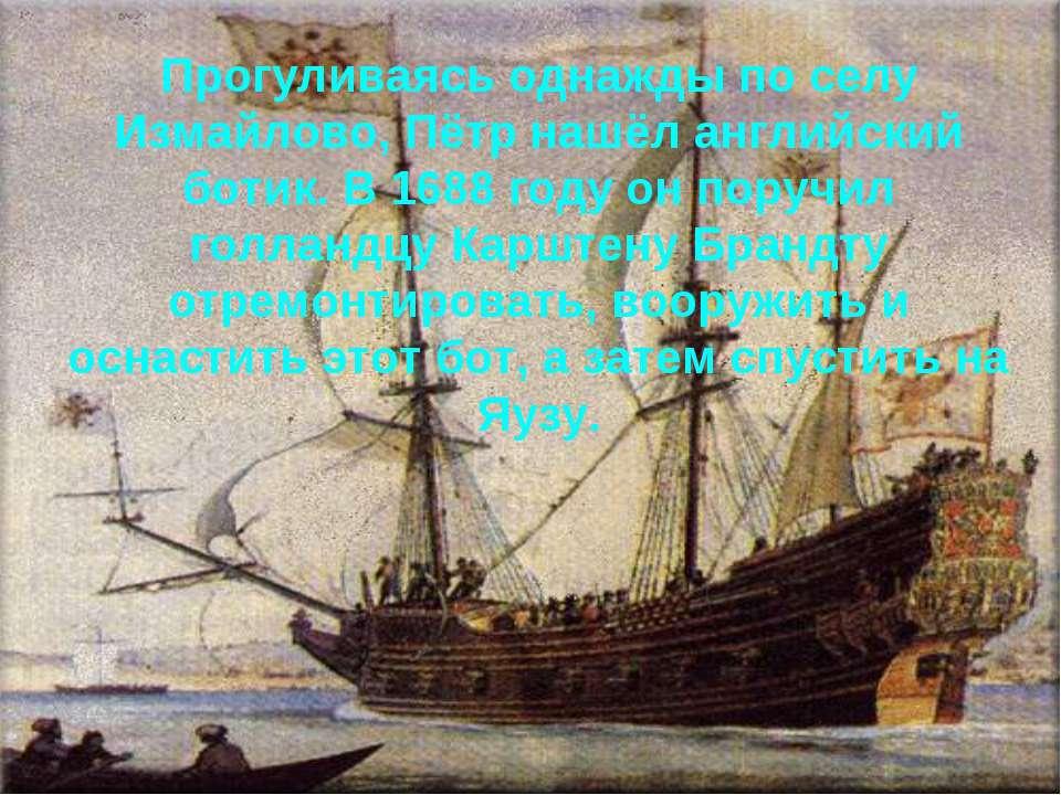 Прогуливаясь однажды по селу Измайлово, Пётр нашёл английский ботик. В 1688 г...