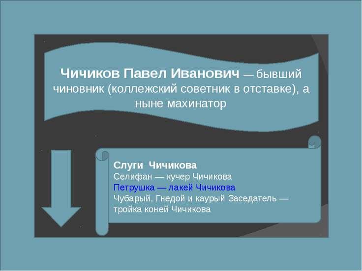 Чичиков Павел Иванович — бывший чиновник (коллежский советник в отставке), а ...