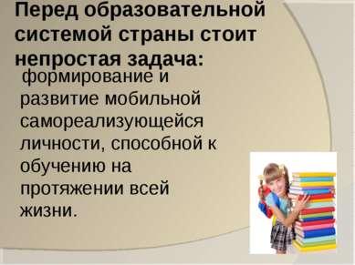 Перед образовательной системой страны стоит непростая задача: формирование и ...