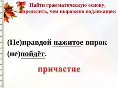 Найти грамматическую основу, определить, чем выражено подлежащее: (Не)правдой...