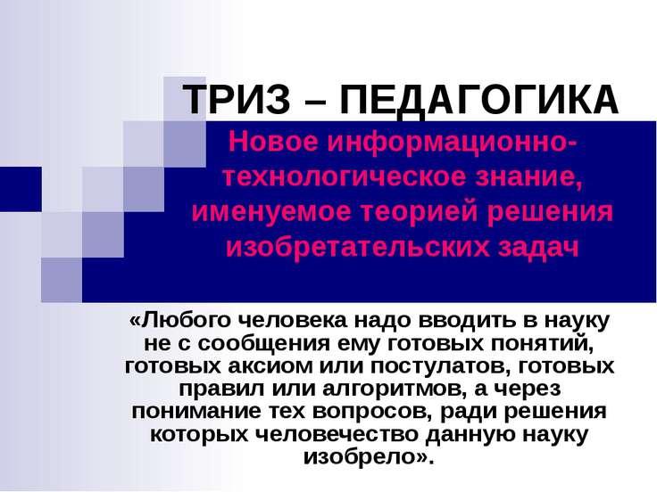 ТРИЗ – ПЕДАГОГИКА Новое информационно-технологическое знание, именуемое теори...