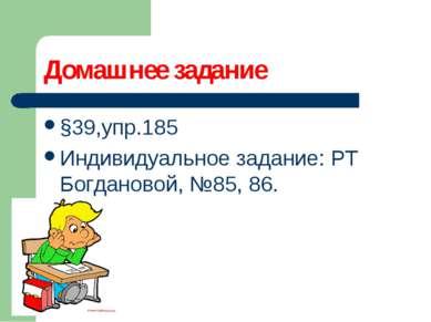Домашнее задание §39,упр.185 Индивидуальное задание: РТ Богдановой, №85, 86.