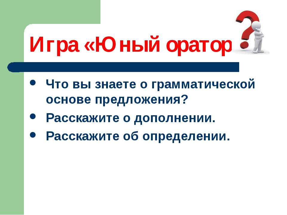 Игра «Юный оратор» Что вы знаете о грамматической основе предложения? Расскаж...