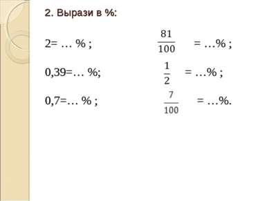2. Вырази в %: 2= … % ; = …% ; 0,39=… %; = …% ; 0,7=… % ; = …%.