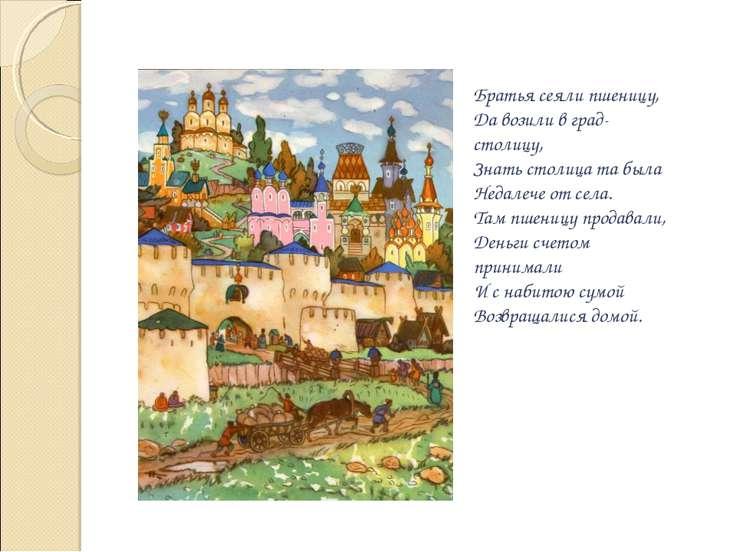 Братья сеяли пшеницу, Да возили в град-столицу, Знать столица та была Недалеч...