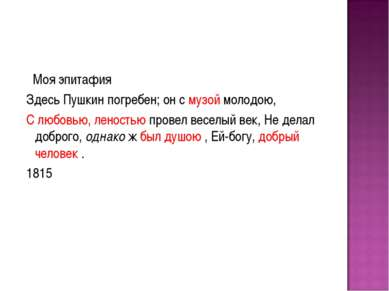 Моя эпитафия Здесь Пушкин погребен; он с музой молодою, С любовью, леностью п...