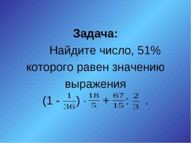 Задача: Найдите число, 51% которого равен значению выражения (1 - ) ∙ + : .