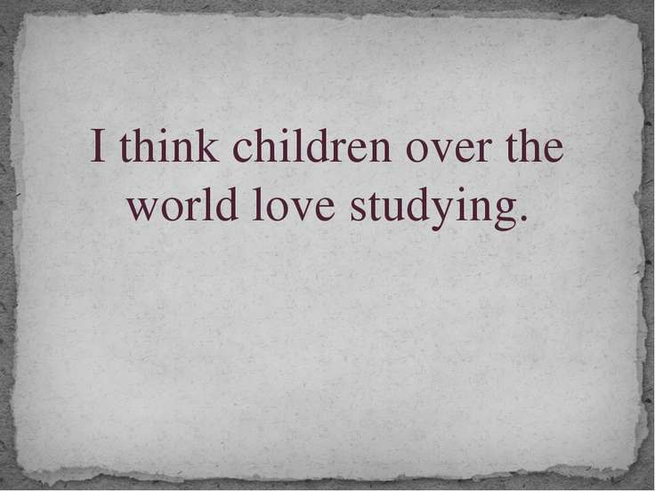 I think children over the world love studying.