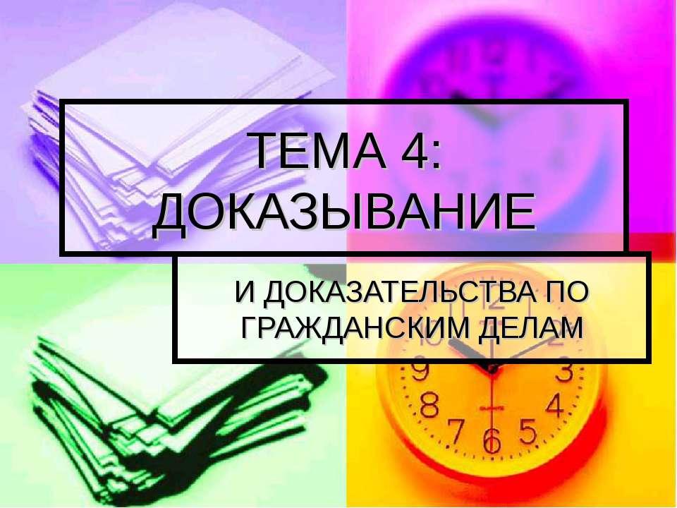 И ДОКАЗАТЕЛЬСТВА ПО ГРАЖДАНСКИМ ДЕЛАМ ТЕМА 4: ДОКАЗЫВАНИЕ