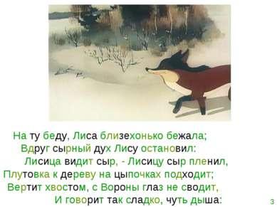 На ту беду, Лиса близехонько бежала; Вдруг сырный дух Лису остановил: Лисица ...