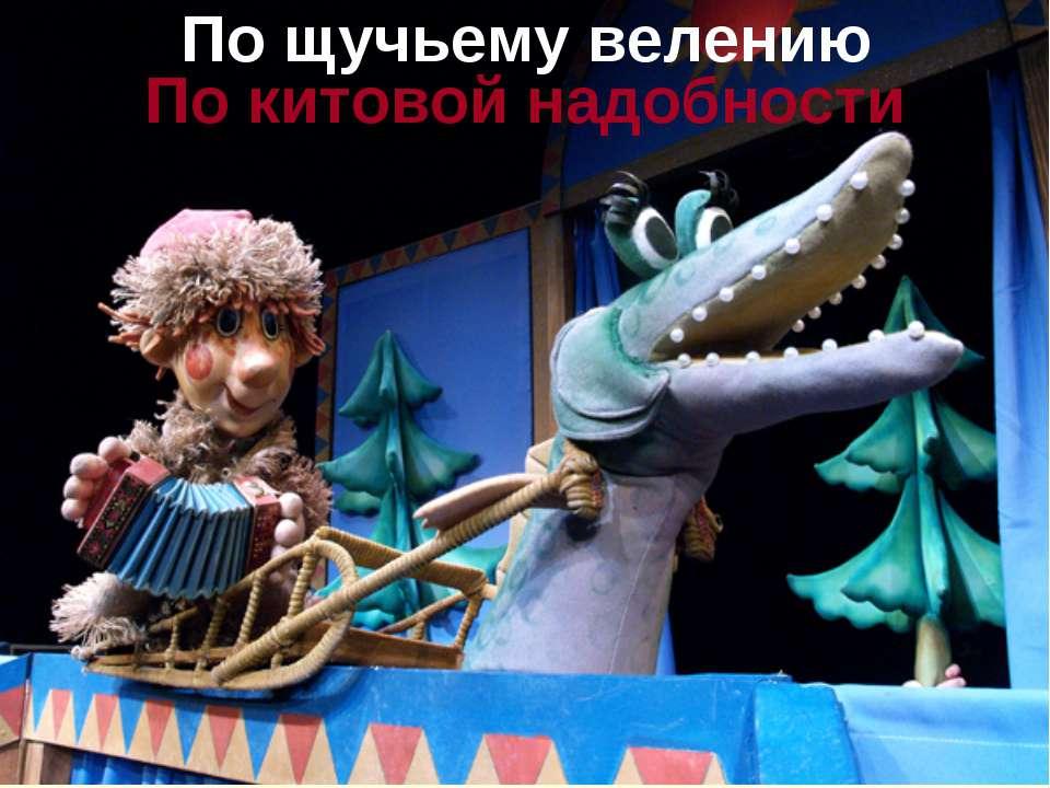 По китовой надобности По щучьему велению