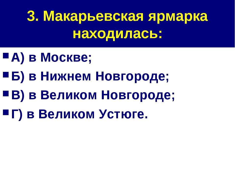 3. Макарьевская ярмарка находилась: А) в Москве; Б) в Нижнем Новгороде; В) в ...