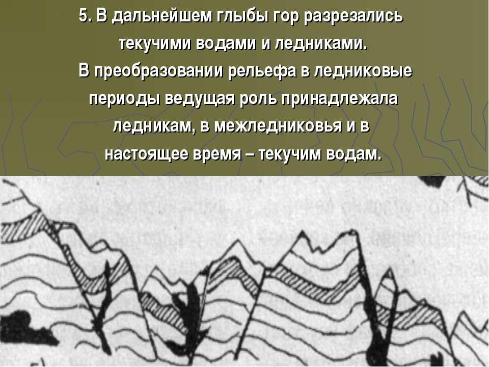 5. В дальнейшем глыбы гор разрезались текучими водами и ледниками. В преобраз...