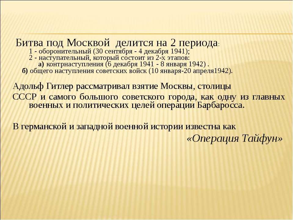 Битва под Москвой делится на 2 периода: 1 - оборонительный (30 сентября - 4 д...