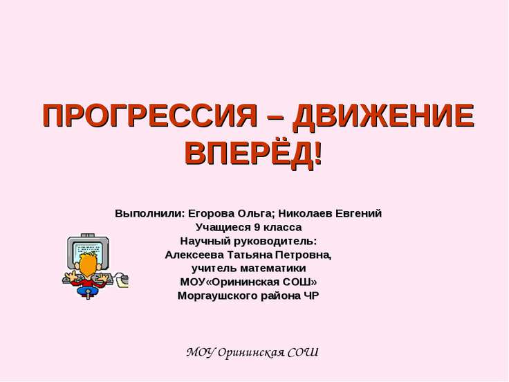 ПРОГРЕССИЯ – ДВИЖЕНИЕ ВПЕРЁД! Выполнили: Егорова Ольга; Николаев Евгений Учащ...