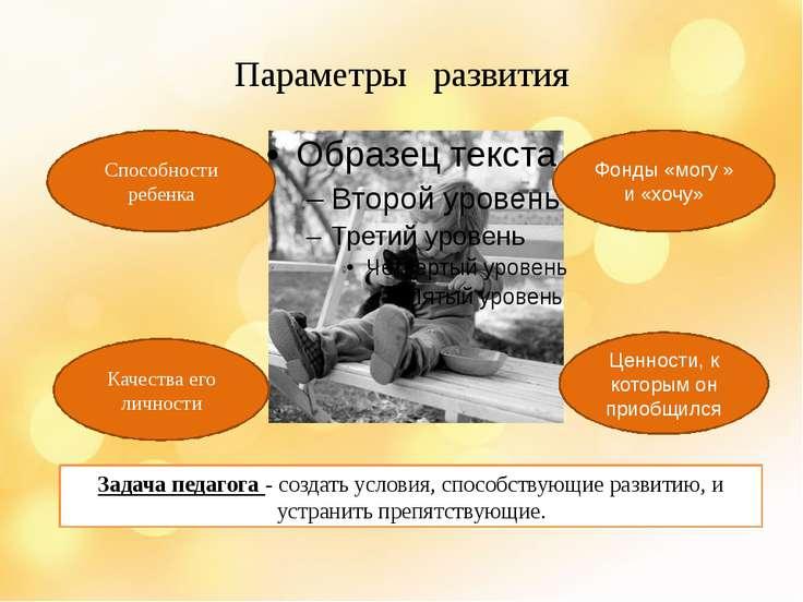 Параметры развития Способности ребенка Качества его личности Ценности, к кото...