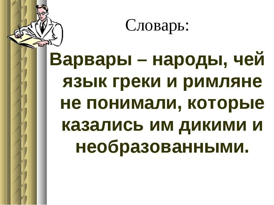 Словарь: Варвары – народы, чей язык греки и римляне не понимали, которые каза...