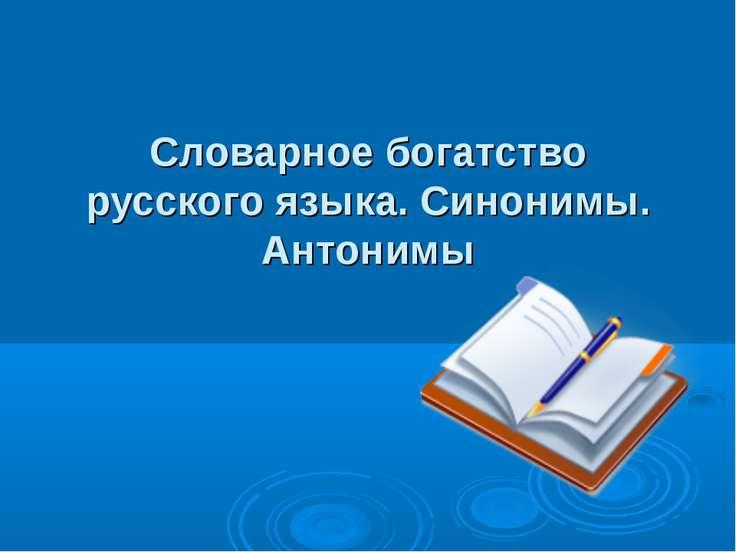 Словарное богатство русского языка. Синонимы. Антонимы