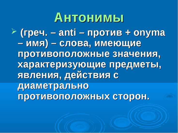 Антонимы (греч. – anti – против + onyma – имя) – слова, имеющие противоположн...