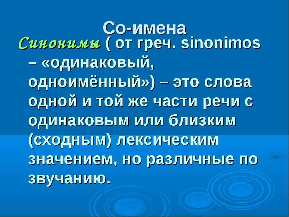 Со-имена Синонимы ( от греч. sinonimos – «одинаковый, одноимённый») – это сло...