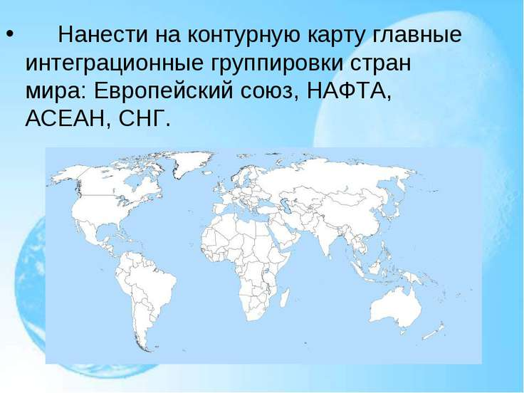 Нанести на контурную карту главные интеграционные группировки стран мира...
