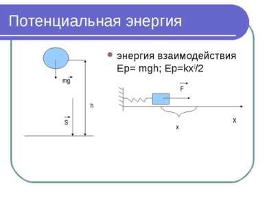 Потенциальная энергия энергия взаимодействия Ep= mgh; Ep=kx2/2 h mg S x F X