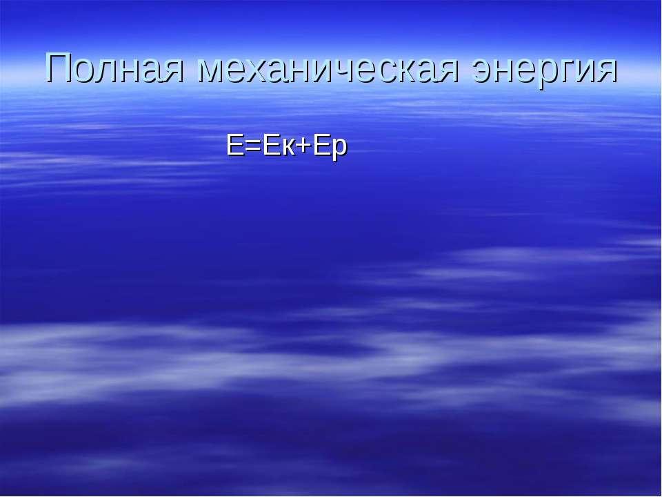 Полная механическая энергия Е=Ек+Еp