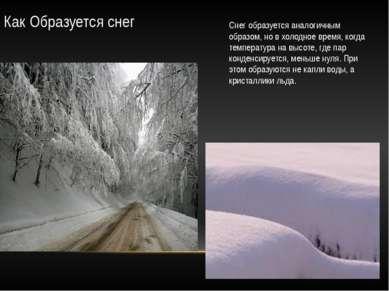 Как Образуется снег Снег образуется аналогичным образом, но в холодное время,...
