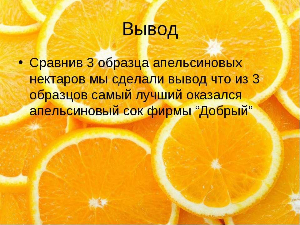 Вывод Сравнив 3 образца апельсиновых нектаров мы сделали вывод что из 3 образ...