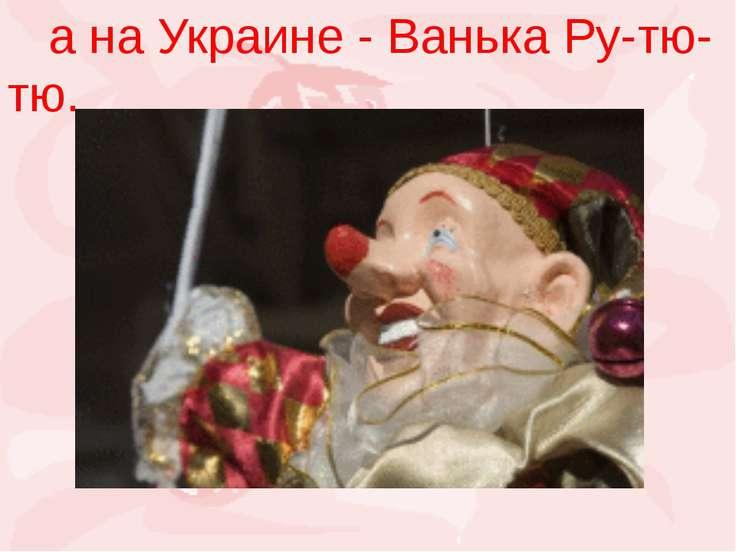а на Украине - Ванька Ру-тю-тю.