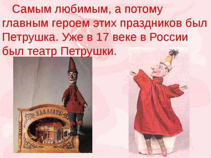 Самым любимым, а потому главным героем этих праздников был Петрушка. Уже в 17...