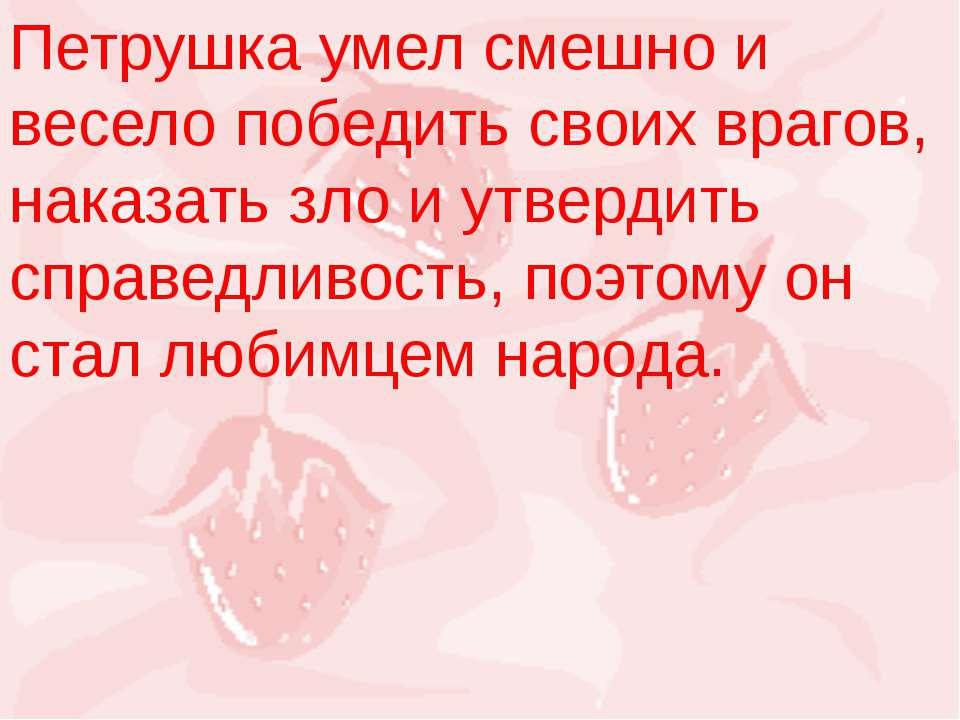 Петрушка умел смешно и весело победить своих врагов, наказать зло и утвердить...
