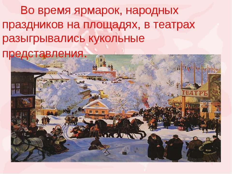 Во время ярмарок, народных праздников на площадях, в театрах разыгрывались ку...
