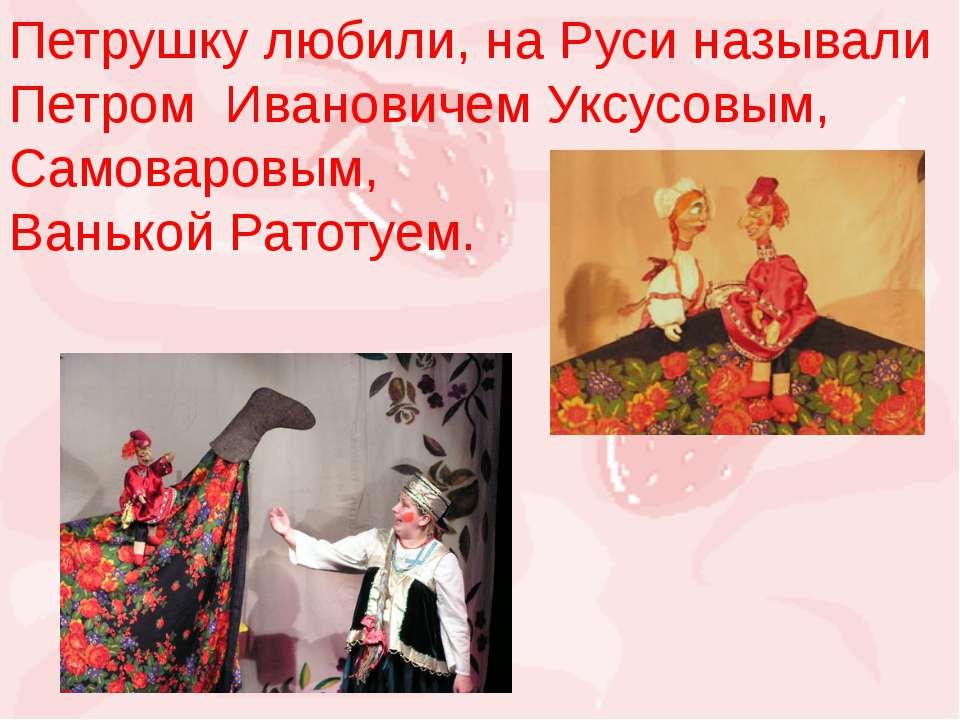 Петрушку любили, на Руси называли Петром Ивановичем Уксусовым, Самоваровым, В...