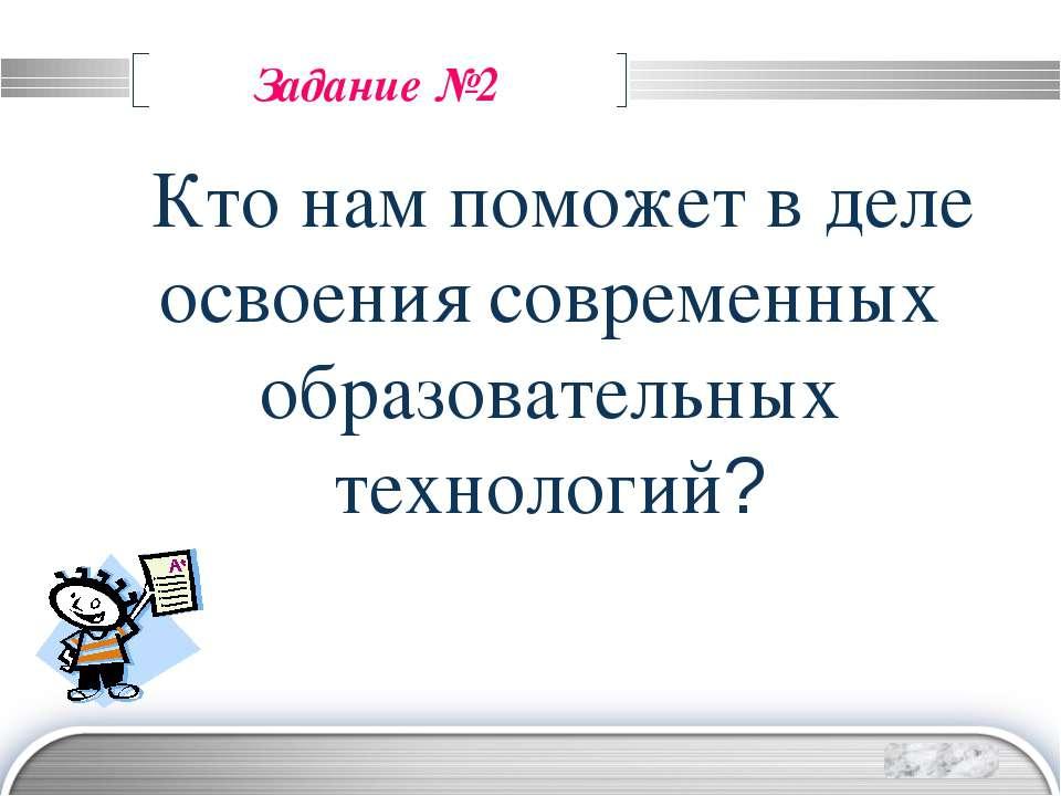 Задание №2 Кто нам поможет в деле освоения современных образовательных технол...