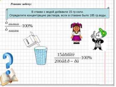 Решите задачу: В стакан с водой добавили 15 гр соли. Определите концентрацию ...