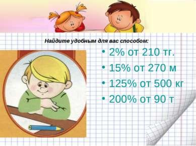 Найдите удобным для вас способом: 2% от 210 тг. 15% от 270 м 125% от 500 кг 2...