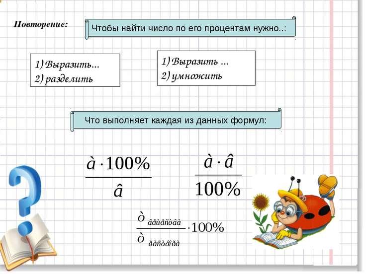 Повторение: Чтобы найти число по его процентам нужно..: 1) Выразить... 2) раз...