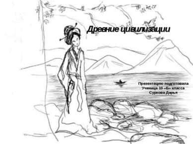 Древние цивилизации Презентацию подготовила Ученица 10 «Б» класса Суркова Дарья